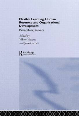 Flexible Learning, Human Resource and Organisational Development: Putting Theory to Work by John Garrick