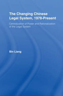 Changing Chinese Legal System, 1978 - Present by Bin Liang