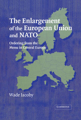 Enlargement of the European Union and NATO by Wade Jacoby