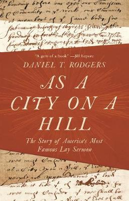 As a City on a Hill: The Story of America's Most Famous Lay Sermon by Daniel T. Rodgers