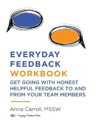 Everyday Feedback Workbook: Get Going With Honest Helpful Feedback To And From Your Team Members by Anna Carroll