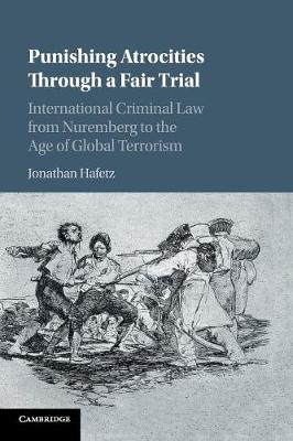 Punishing Atrocities through a Fair Trial: International Criminal Law from Nuremberg to the Age of Global Terrorism by Jonathan Hafetz