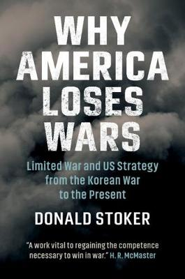 Why America Loses Wars: Limited War and US Strategy from the Korean War to the Present book
