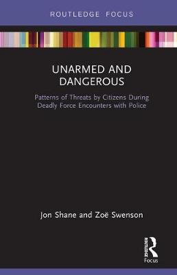 Unarmed and Dangerous: Patterns of Threats by Citizens During Deadly Force Encounters with Police by Jon Shane