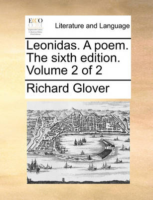 Leonidas. a Poem. the Sixth Edition. Volume 2 of 2 by Senior Lecturer Richard Glover