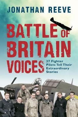 Battle of Britain Voices: 37 Fighter Pilots Tell Their Extraordinary Stories by Jonathan Reeve