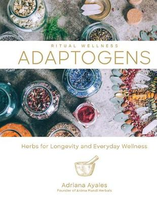 Ritual Wellness: Adaptogens: Herbs for Longevity and Everyday Wellness by Adriana Ayales