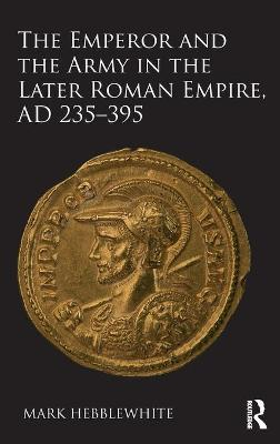 Emperor and the Army in the Later Roman Empire, AD 235-395 by Mark Hebblewhite