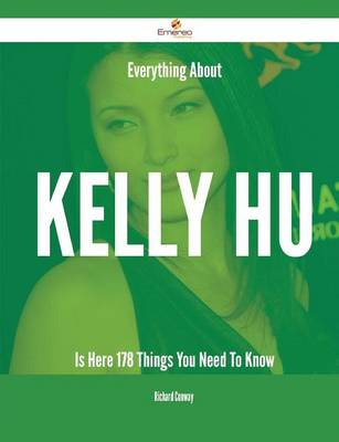 Everything about Kelly Hu Is Here - 178 Things You Need to Know by Richard Conway