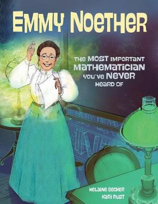 Emmy Noether: The Most Important Mathematician You've Never Heard Of by Kari Rust