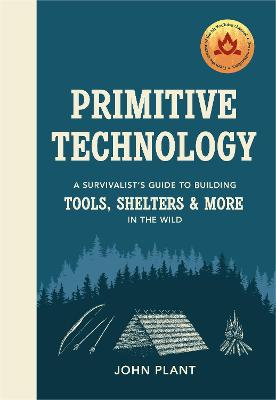 Primitive Technology: A Survivalist's Guide to Building Tools, Shelters & More in the Wild by John Plant