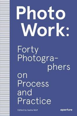 PhotoWork: Forty Photographers on Process and Practice by Sasha Wolf