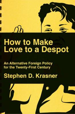 How to Make Love to a Despot: An Alternative Foreign Policy for the Twenty-First Century by Stephen D. Krasner