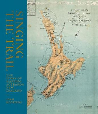 Singing the Trail: The Story of Mapping Aotearoa New Zealand by John McCrystal