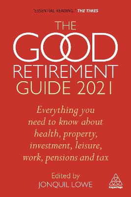 The Good Retirement Guide 2021: Everything You Need to Know About Health, Property, Investment, Leisure, Work, Pensions and Tax by Jonquil Lowe