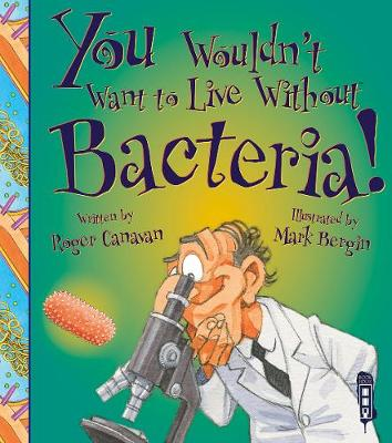 You Wouldn't Want To Live Without Bacteria! by Roger Canavan