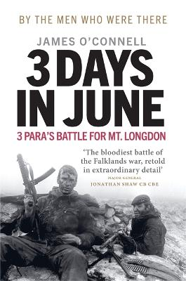 Three Days In June: The Incredible Minute-by-Minute Oral History of 3 Para's Deadly Falklands Battle by James O'Connell