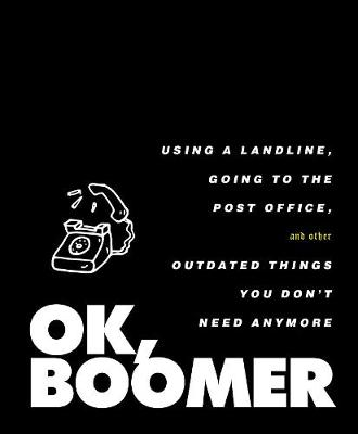 OK, Boomer: Using a Landline, Going to the Post Office, and Other Outdated Things You Don't Need Anymore book