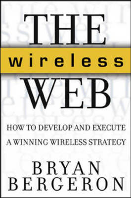 The Wireless Web: How to Develop and Execute a Winning Wireless Strategy by Bryan Bergeron