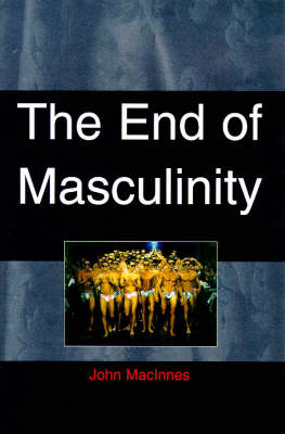 End of Masculinity: The Confusion of Sexual Genesis and Sexual Difference in Modern Society by John MacInnes