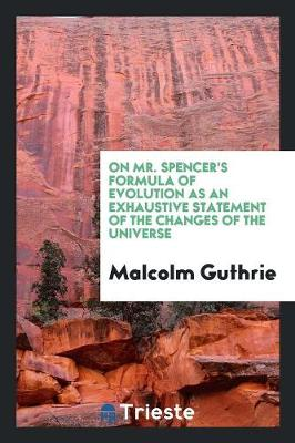 On Mr. Spencer's Formula of Evolution as an Exhaustive Statement of the Changes of the Universe by Malcolm Guthrie
