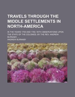 Travels Through the Middle Settlements in North-America; In the Years 1759 and 1760. with Observations Upon the State of the Colonies. by the REV. and by Andrew Burnaby