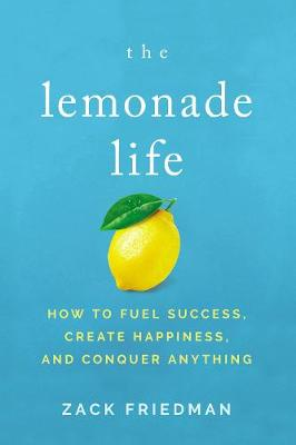 The Lemonade Life: How to Fuel Success, Create Happiness, and Conquer Anything by Zack Friedman