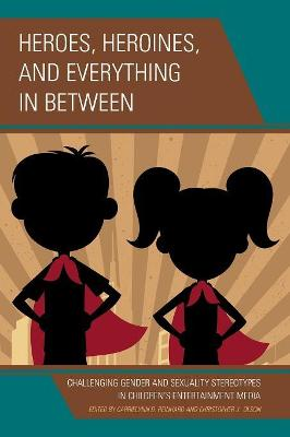 Heroes, Heroines, and Everything in Between: Challenging Gender and Sexuality Stereotypes in Children's Entertainment Media by CarrieLynn D. Reinhard