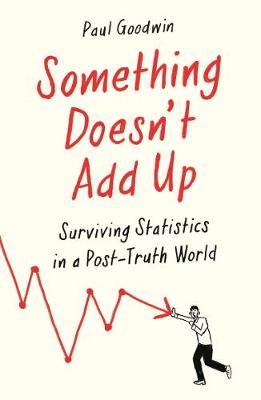 Something Doesn't Add Up: Surviving Statistics in a Number-Mad World by Paul Goodwin