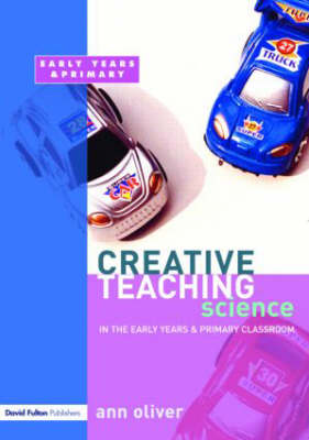 Creative Teaching: Science in the Early Years and Primary Classroom by Ann Oliver