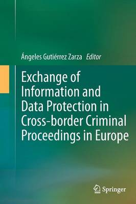 Exchange of Information and Data Protection in Cross-border Criminal Proceedings in Europe by Angeles Gutierrez Zarza