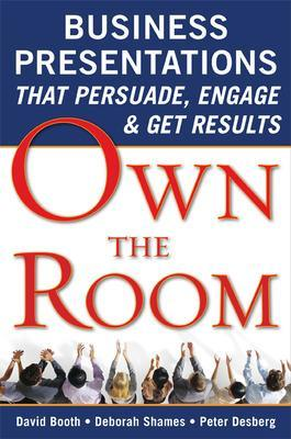 Own the Room: Business Presentations that Persuade, Engage, and Get Results by David Booth