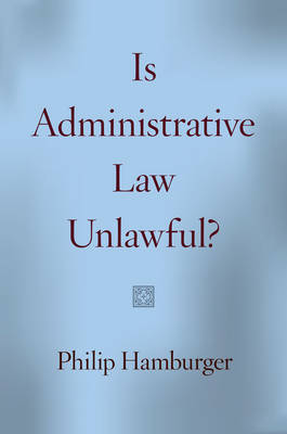 Is Administrative Law Unlawful? by Philip Hamburger