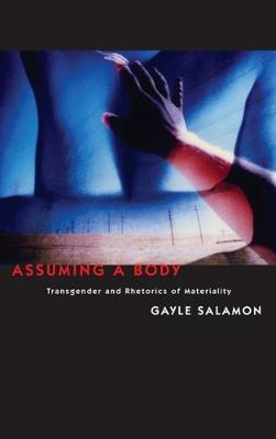 Assuming a Body: Transgender and Rhetorics of Materiality by Gayle Salamon