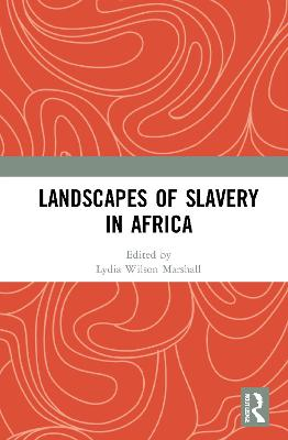 Landscapes of Slavery in Africa by Lydia Wilson Marshall