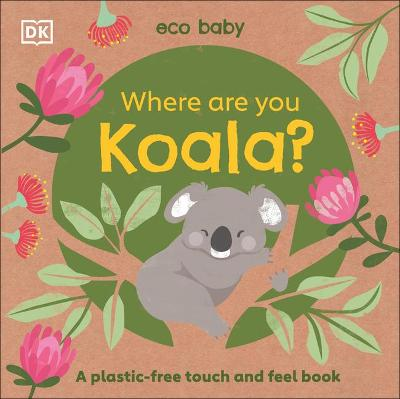 Eco Baby: Where Are You Koala?: A plastic-free touch and feel book by DK