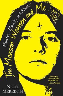 The Manson Women And Me: Monsters, Morality, and Murder by Nikki Meredith