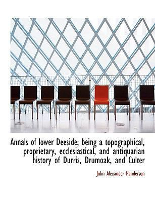 Annals of Lower Deeside; Being a Topographical, Proprietary, Ecclesiastical, and Antiquarian History by John Alexander Henderson