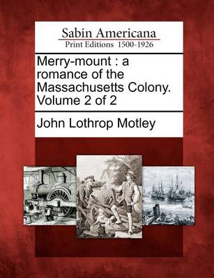 Merry-Mount: A Romance of the Massachusetts Colony. Volume 2 of 2 by John Lothrop Motley