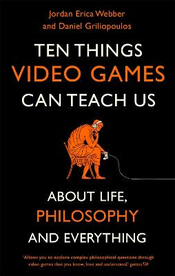 Ten Things Video Games Can Teach Us: (about life, philosophy and everything) by Jordan Erica Webber