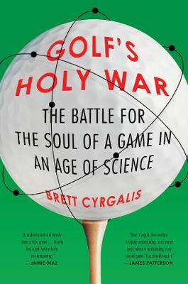 Golf's Holy War: The Battle for the Soul of a Game in an Age of Science by Brett Cyrgalis