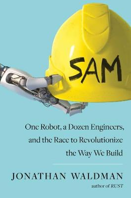 SAM: One Robot, a Dozen Engineers, and the Race to Revolutionize the Way We Build by Jonathan Waldman