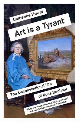 Art is a Tyrant: The Unconventional Life of Rosa Bonheur by Catherine Hewitt