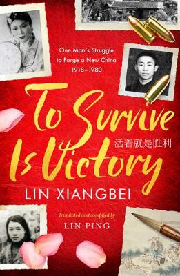 To Survive is Victory: One Man's Struggle to Forge a New China 1918-1980 by Lin Xiangbei