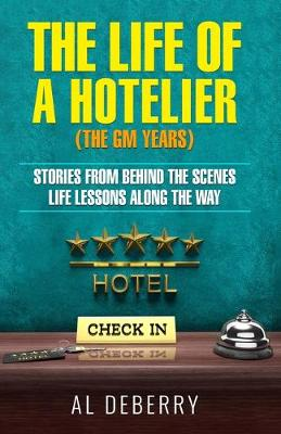 The Life of a Hotelier: The GM Years - Stories Behind the Scenes and Life Lessons Along the Way by Al DeBerry