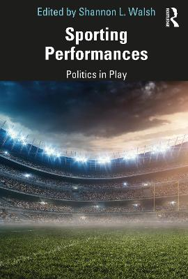 Sporting Performances: Politics in Play by Shannon L. Walsh