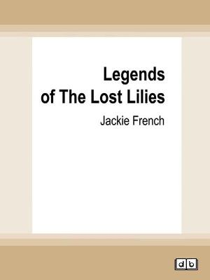 Legends of The Lost Lilies: (Miss Lily, #5) by Jackie French