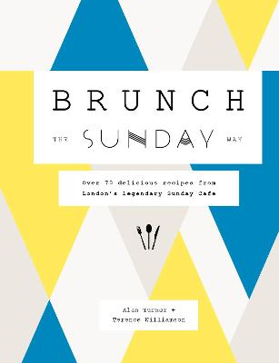Brunch the Sunday Way: Over 70 delicious recipes from London's legendary Sunday Cafe by Alan Turner