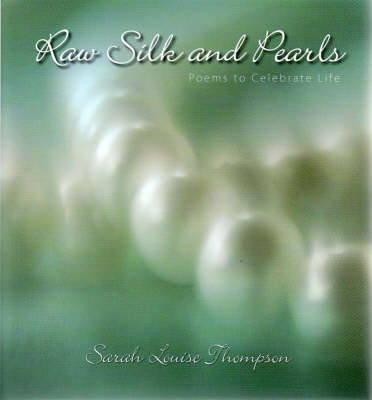 Raw Silk and Pearls: Poems to Celebrate Life by Sarah Louise Thompson