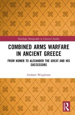 Combined Arms Warfare in Ancient Greece: From Homer to Alexander the Great and his Successors book